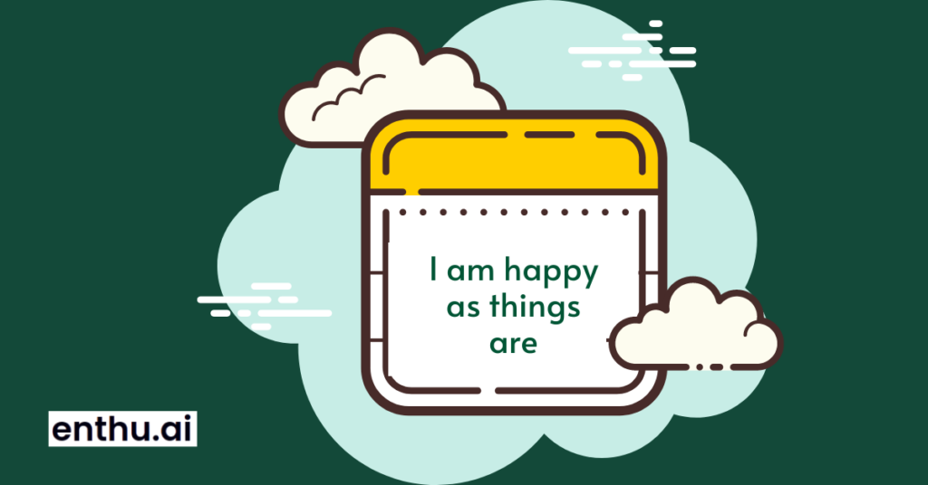I am happy as things are