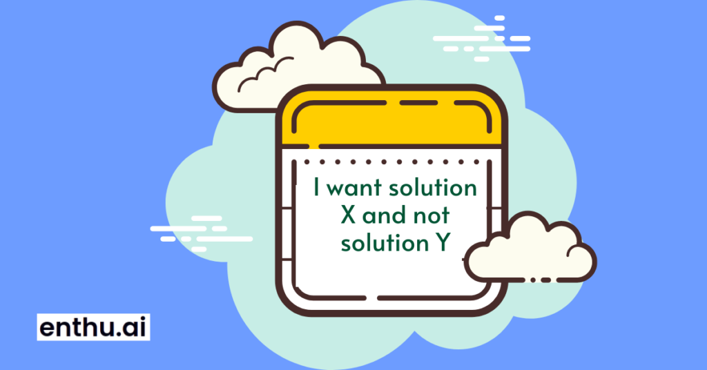 I want solution X and not solution Y